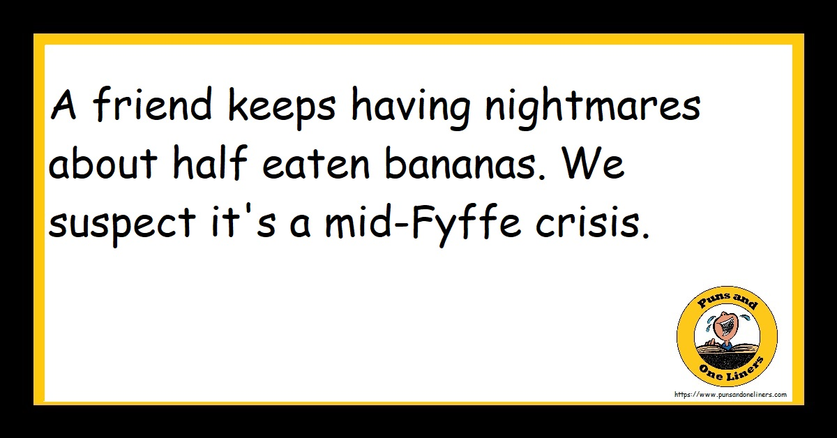 A friend keeps having nightmares about half eaten bananas. We suspect it's a mid-Fyffe crisis.