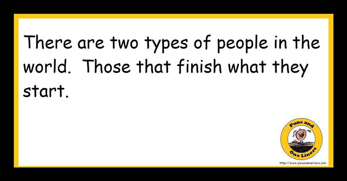 There are two types of people in the world. Those that finish what they start.