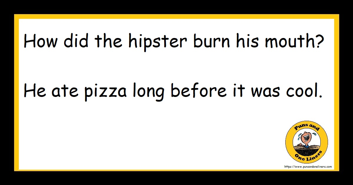 How did the hipster burn his mouth? He ate pizza long before it was cool.