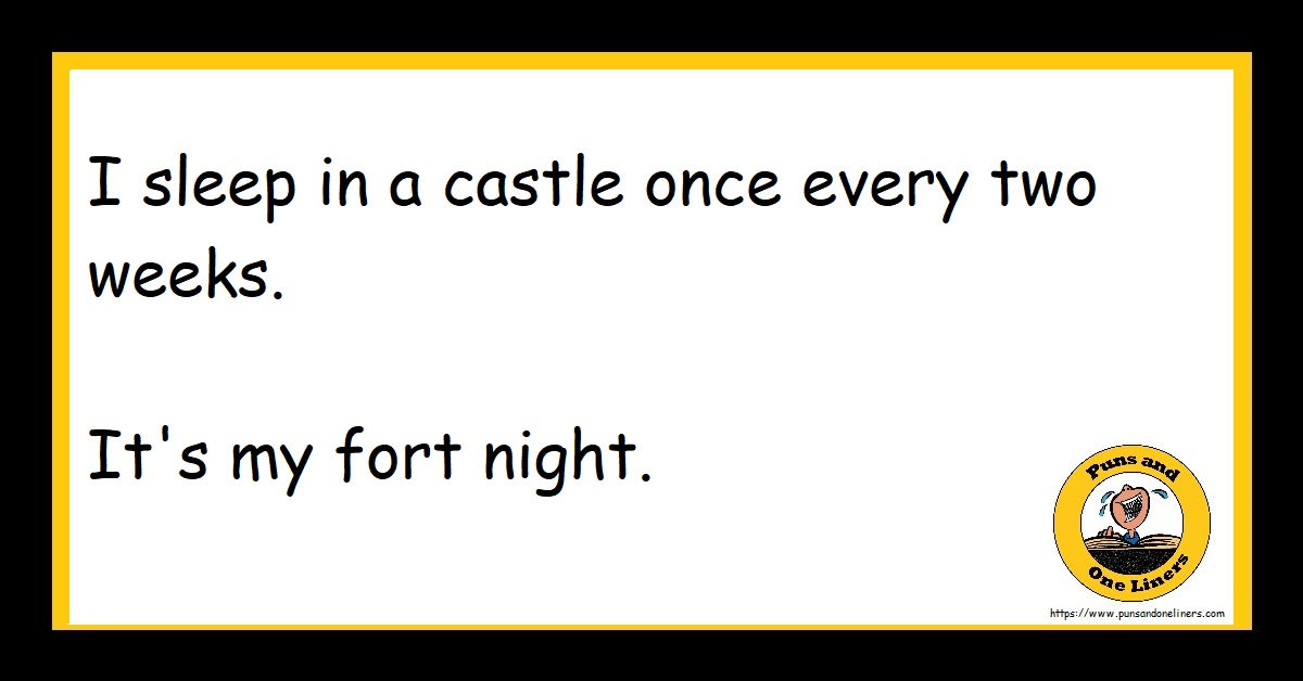 I sleep in a castle once every two weeks. It's my fort night.