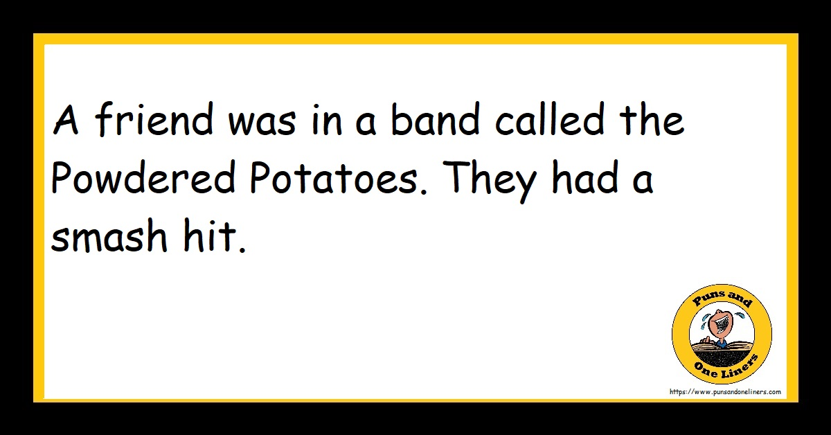A friend was in a band called the Powdered Potatoes. They had a smash hit.