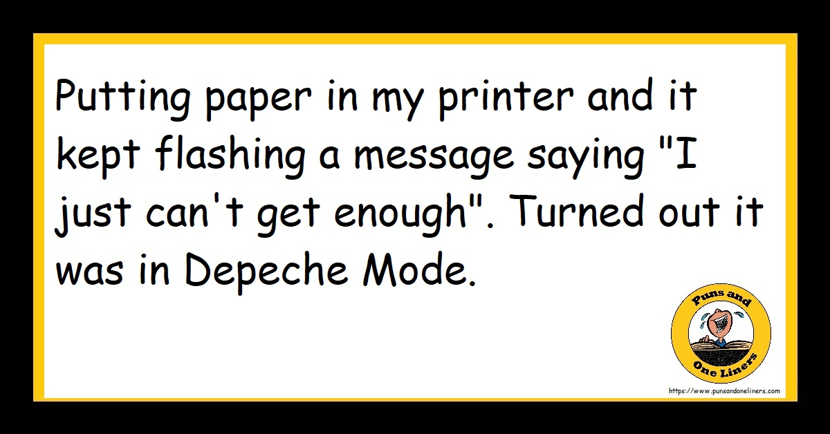 """Putting paper in my printer and it kept flashing a message saying """"I just can't get enough"""". Turned out it was in Depeche Mode."""