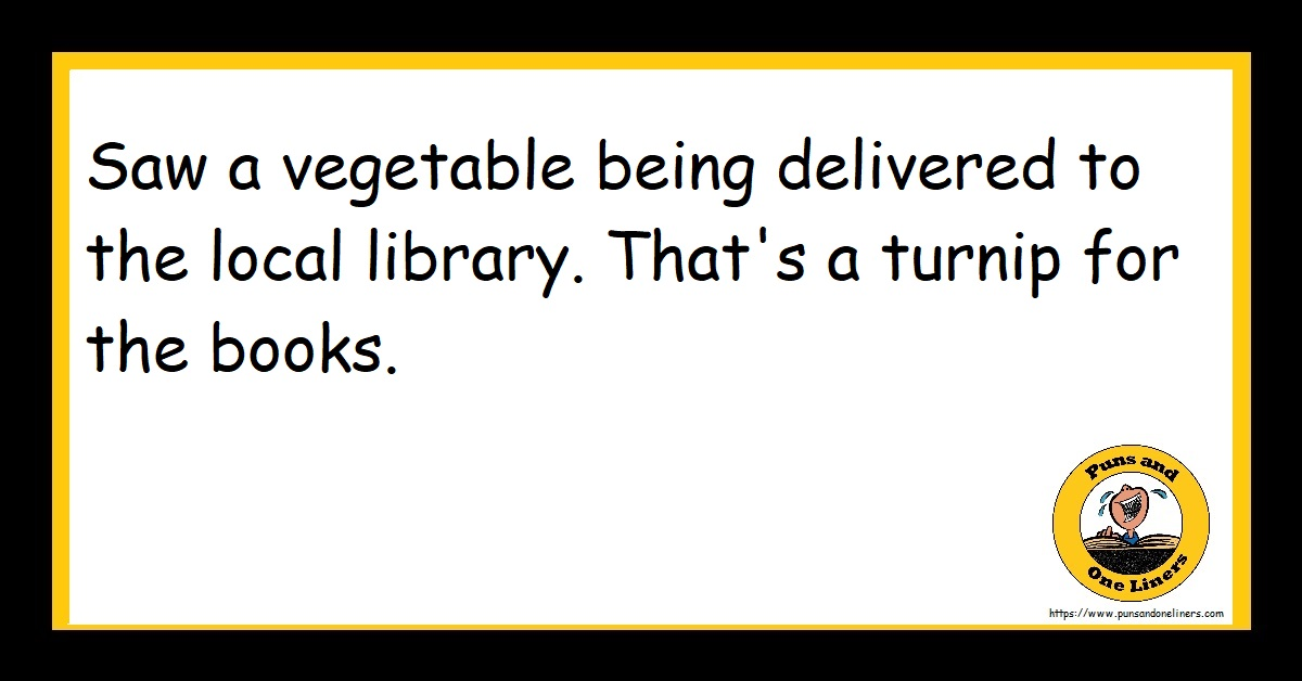Saw a vegetable being delivered to the local library. That's a turnip for the books.