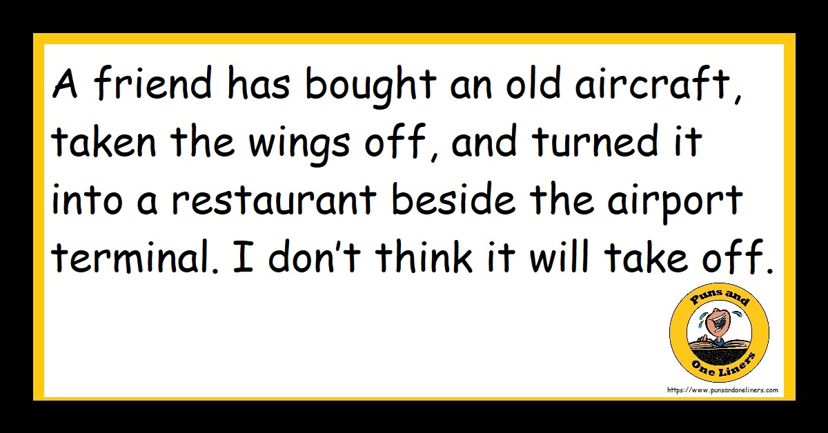 A friend has bought an old aircraft, taken the wings off, and turned it into a restaurant beside the airport terminal. I don't think it will take off.