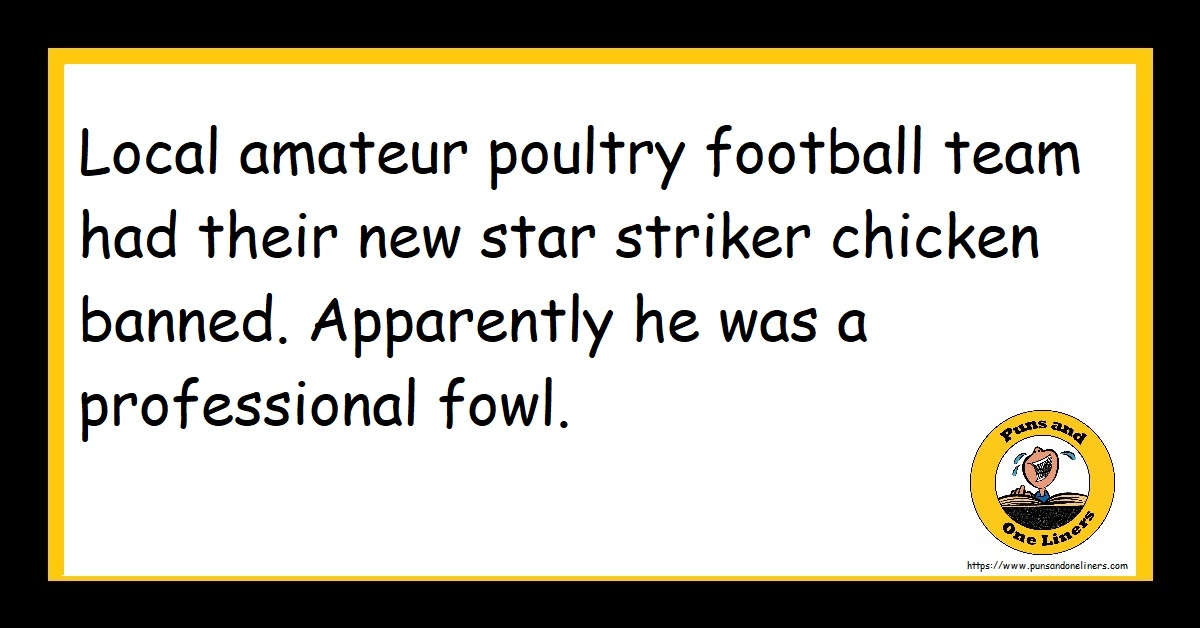 Local amateur poultry football team had their new star striker chicken banned. Apparently he was a professional fowl.