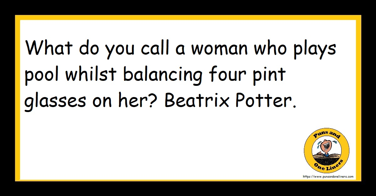 What do you call a woman who plays pool whilst balancing four pint glasses on her? Beatrix Potter.