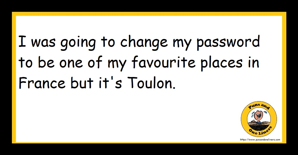 I was going to change my password to be one of my favourite places in France but it's Toulon.