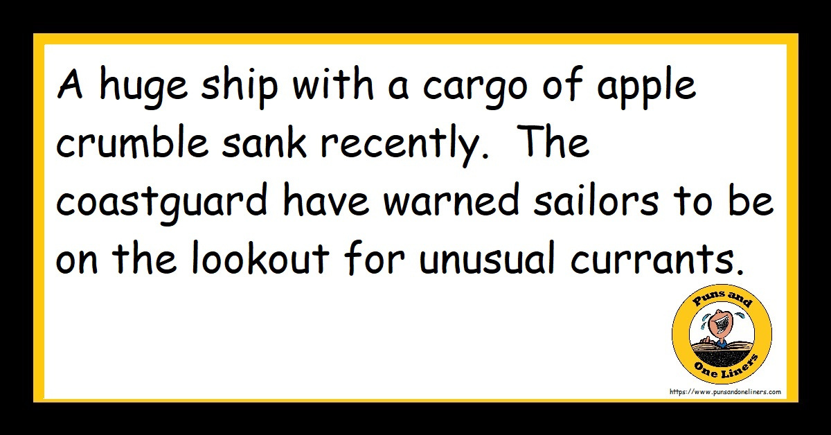 A huge ship with a cargo of apple crumble sank recently. The coastguard have warned sailors to be on the lookout for unusual currants.