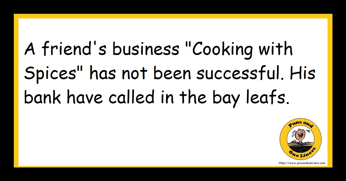 """A friend's business """"Cooking with Spices"""" has not been successful. His bank have called in the bay leafs."""