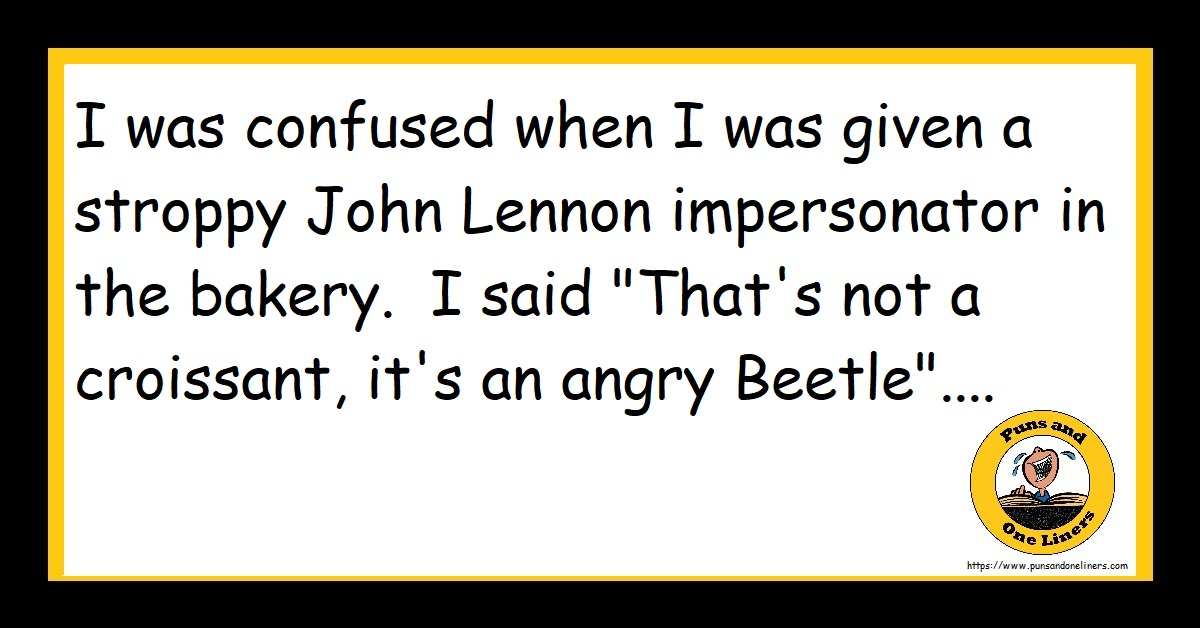 """I was confused when I was given a stroppy John Lennon impersonator in the bakery. I said """"That's not a croissant, it's an angry Beetle""""...."""