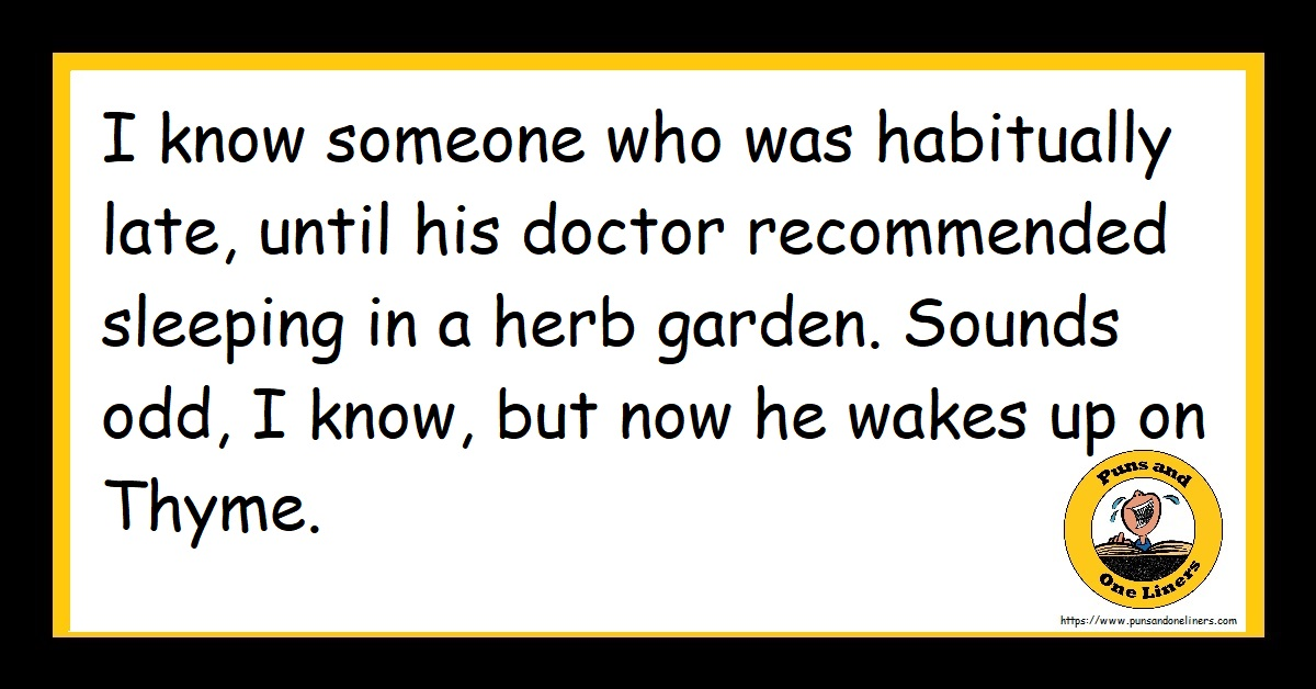 I know someone who was habitually late, until his doctor recommended sleeping in a herb garden. Sounds odd, I know, but now he wakes up on Thyme.