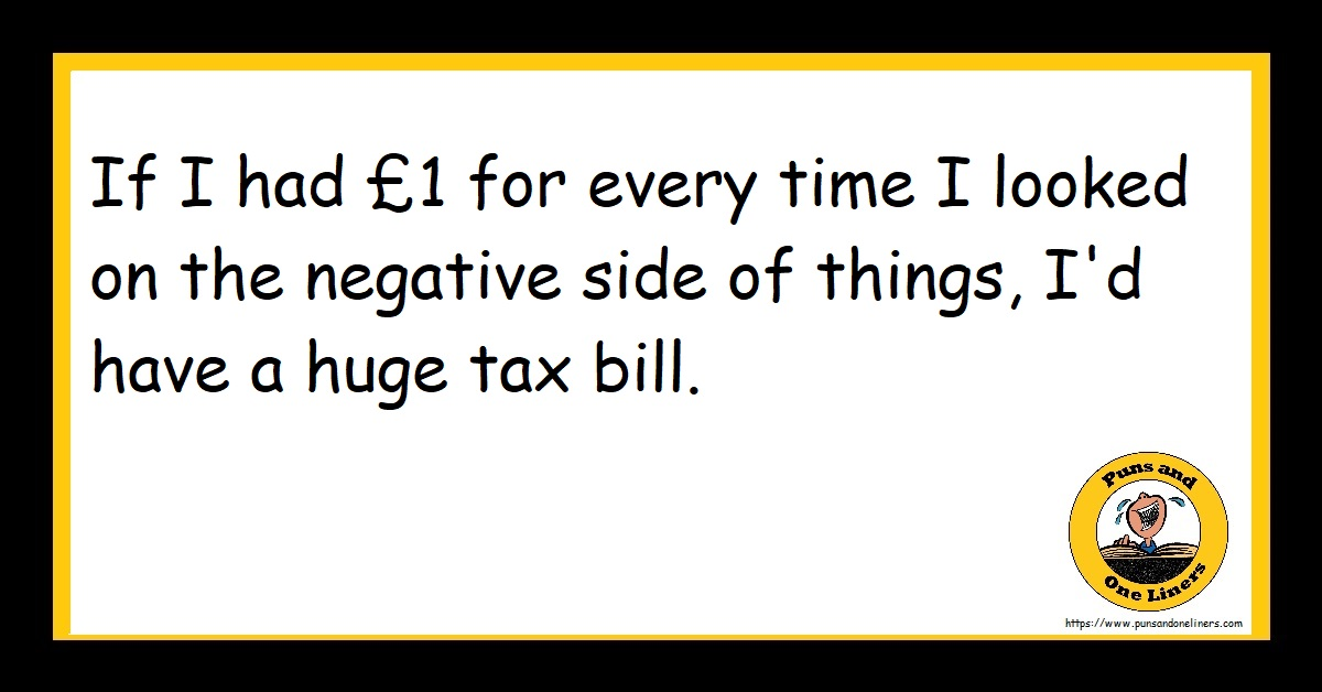 If I had £1 for every time I looked on the negative side of things, I'd have a huge tax bill.