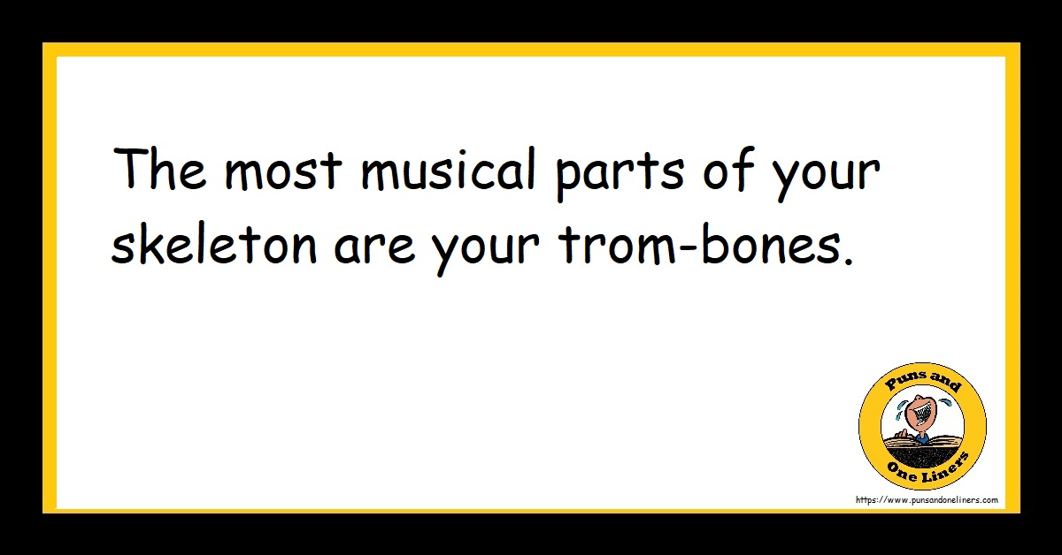 The most musical parts of your skeleton are your trom-bones