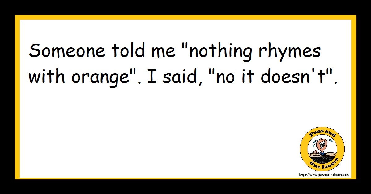 """Someone told me """"nothing rhymes with orange"""". I said, """"no it doesn't""""."""