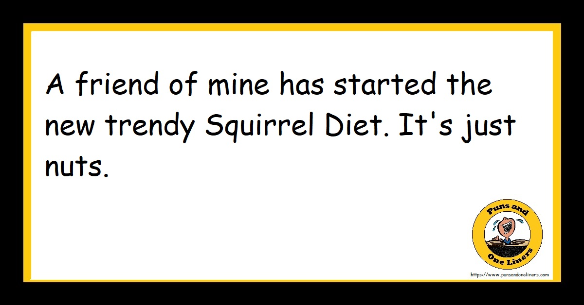 A friend of mine has started the new trendy Squirrel Diet. It's just nuts.