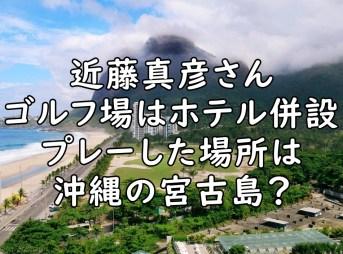 近藤真彦 ゴルフ場 どこ 沖縄 A子 場所 画像