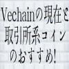 【仮想通貨】Vechainの現在と、取引所系コインのおすすめ!