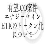 【仮想通貨】有望ICO案件エナジーマインETKのトークン化について