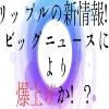【仮想通貨】リップルの新情報!ビッグニュースにより爆上げか!?