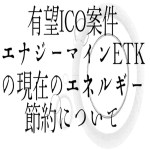 【仮想通貨】有望ICO案件エナジーマインETKの現在のエネルギー節約について