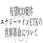 【仮想通貨】有望ICO案件エナジーマインETKの世界革命について