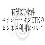 【仮想通貨】有望ICO案件エナジーマインETKのビジネス利用について