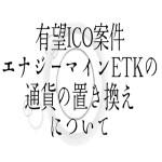 【仮想通貨】有望ICO案件エナジーマインETKの通貨の置き換えについて