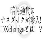 【仮想通貨】暗号通貨にナスダックが参入!DXExchangeとは!?