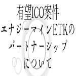 【仮想通貨】有望ICO案件エナジーマインETKのパートナーシップについて