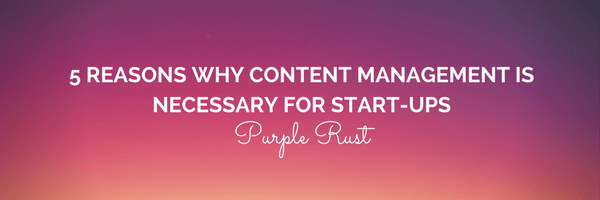 5 Reasons Why Content Management is Necessary for Start-Ups