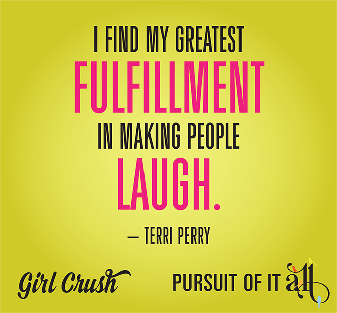 "Girl Crush: Terri Perry - ""I find my greatest fulfillment in making people laugh."""