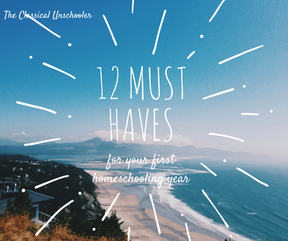 12 Must Haves For Your First Year of Homeschooling - The Classical Unschooler