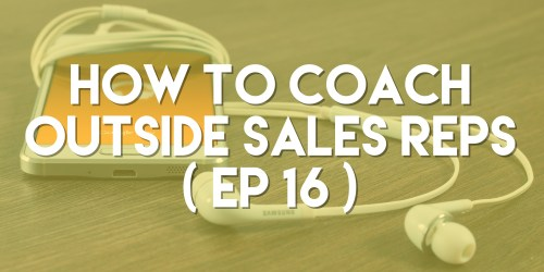 How to Coach Outside Sales Reps - Push Pull Sales & Marketing Podcast - Episode 16