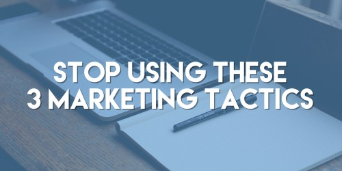 Stop Using These Three Marketing Tactics