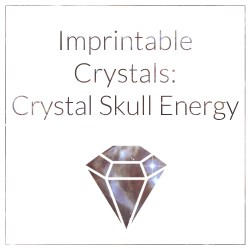 Imprintable Crystals: Crystal Skull Energy