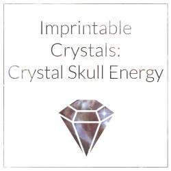 Imprintable Crystals: Crystal Skull Energy