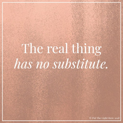 real thing, no substitute, never settle, authenticity, self love