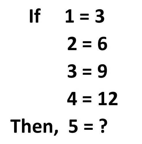 IF 1 = 3     2 = 6     3 = 9     4 = 12 Then, 5 = ?