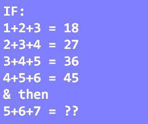 IF 1 + 2 + 3 = 18 2 + 3 + 4 = 27 3 + 4 + 5 = 36 4 + 5 + 6 = 45 THEN: 5 + 6 + 7 = ??