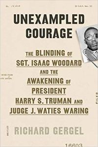 Unexampled Courage: The Blinding of Sgt. Isaac Woodward and the Awakening of President Harry S. Truman and Judge J. Waties Waring by Richard Gergel