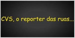 CVS o reporter das ruas