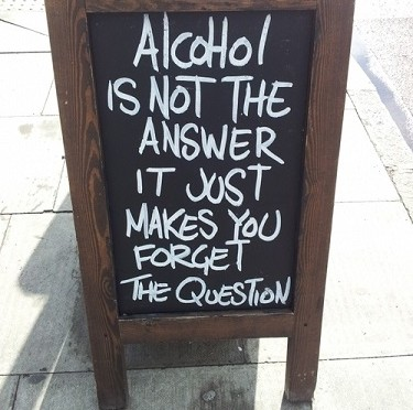 """Alcohol is not the answer. It just makes you forget the question."""