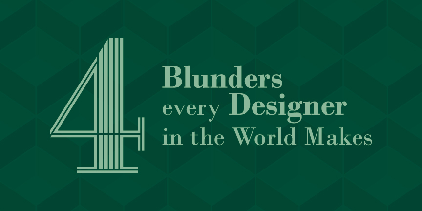 4 Blunders Every Designer In The World Makes