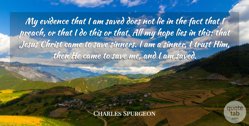 "Image result for ""My evidence that I am saved does not lie in the fact that I preach, or that I do this or that. All my hope lies in this: that Jesus Christ came to save sinners. I am a sinner, I trust Him, then He came to save me, and I am saved."" Charles Spurgeon"