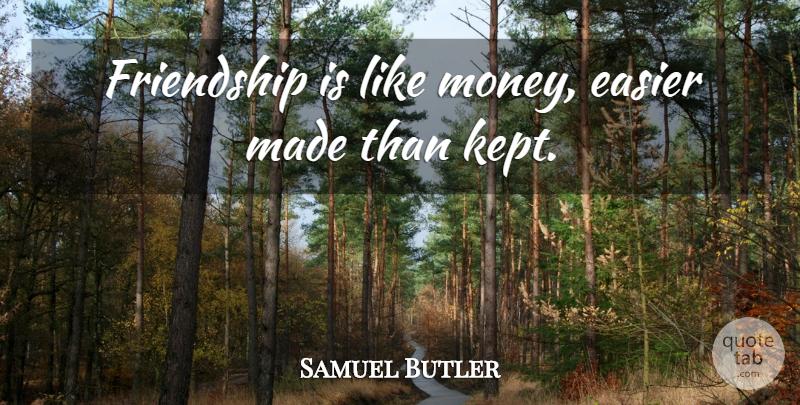 Friendship is like money, easier made than kept.