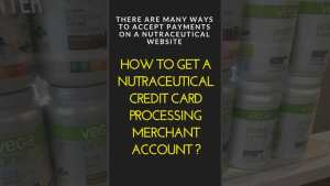 How to get a nutraceutical credit card processing merchant account ?