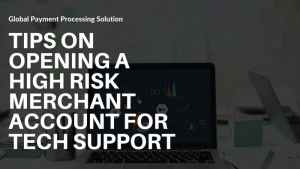 Tips On Opening A High Risk Merchant Account For Tech Support