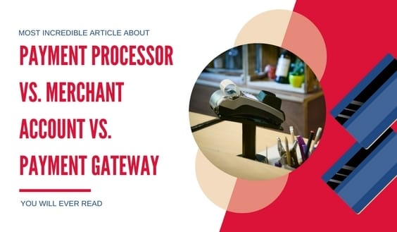 Payment Processor Vs. Merchant Account Vs. Payment Gateway
