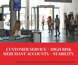 CUSTOMER SERVICE + HIGH RISK MERCHANT ACCOUNTS = STABILITY.