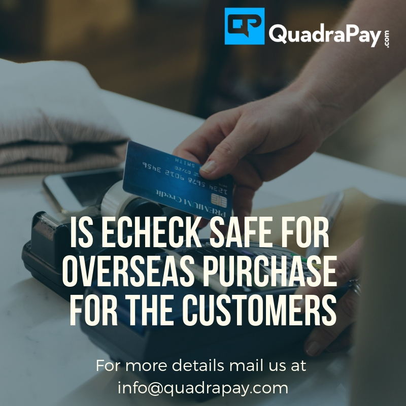 Is echeck safe for overseas purchase for the customer by quadrapay